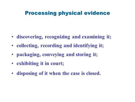 Processing physical evidence discovering, recognizing and examining it; collecting, recording and identifying it; packaging, conveying and storing it;