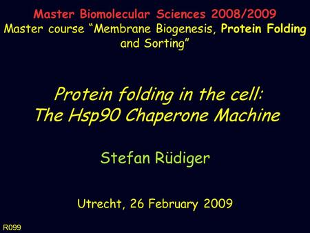 Protein folding in the cell: The Hsp90 Chaperone Machine Stefan Rüdiger Utrecht, 26 February 2009 Master Biomolecular Sciences 2008/2009 Master course.