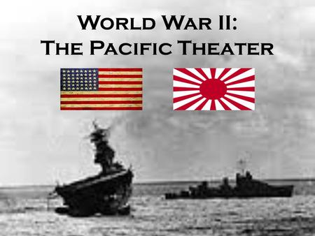 World War II: The Pacific Theater.
