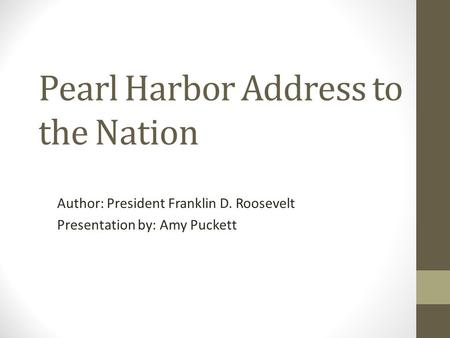 Pearl Harbor Address to the Nation Author: President Franklin D. Roosevelt Presentation by: Amy Puckett.