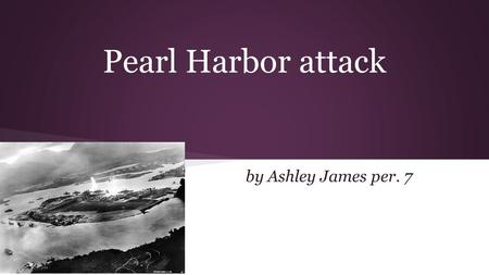 Pearl Harbor attack by Ashley James per. 7. Where is Pearl Harbor ● Pearl Harbor is a harbor on the island of Oahu in Hawaii, west of Honolulu. ● Much.
