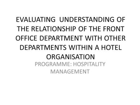 EVALUATING UNDERSTANDING OF THE RELATIONSHIP OF THE FRONT OFFICE DEPARTMENT WITH OTHER DEPARTMENTS WITHIN A HOTEL ORGANISATION PROGRAMME: HOSPITALITY MANAGEMENT.