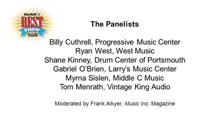 The Panelists Billy Cuthrell, Progressive Music Center Ryan West, West Music Shane Kinney, Drum Center of Portsmouth Gabriel O'Brien, Larry's Music Center.