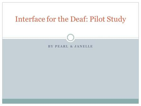 BY PEARL & JANELLE Interface for the Deaf: Pilot Study.
