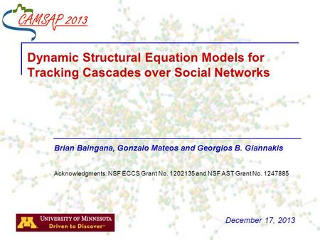 Brian Baingana, Gonzalo Mateos and Georgios B. Giannakis Dynamic Structural Equation Models for Tracking Cascades over Social Networks Acknowledgments: