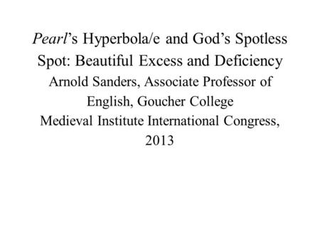 Pearl's Hyperbola/e and God's Spotless Spot: Beautiful Excess and Deficiency Arnold Sanders, Associate Professor of English, Goucher College Medieval Institute.