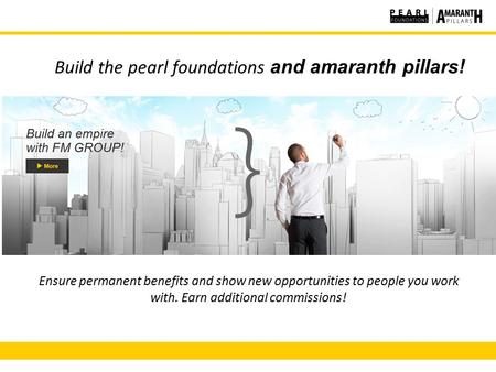 Build the pearl foundations and amaranth pillars! Ensure permanent benefits and show new opportunities to people you work with. Earn additional commissions!