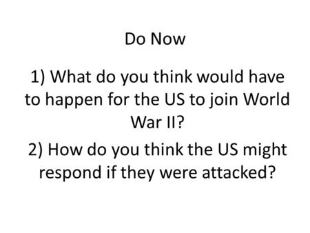Do Now 1) What do you think would have to happen for the US to join World War II? 2) How do you think the US might respond if they were attacked?