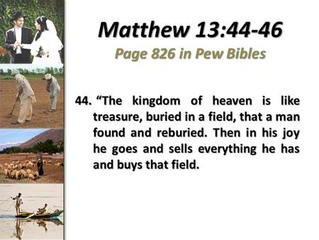 "Matthew 13:44-46 Page 826 in Pew Bibles 44. ""The kingdom of heaven is like treasure, buried in a field, that a man found and reburied. Then in his joy."