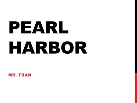 PEARL HARBOR MR. TRAN. CA STANDARD 11.7.1 Examine the origins of American involvement in the war, with an emphasis on the events that precipitated the.