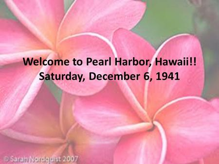 Welcome to Pearl Harbor, Hawaii!! Saturday, December 6, 1941.