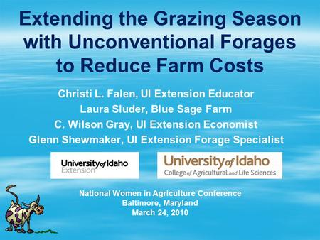 Extending the Grazing Season with Unconventional Forages to Reduce Farm Costs Christi L. Falen, UI Extension Educator Laura Sluder, Blue Sage Farm C. Wilson.