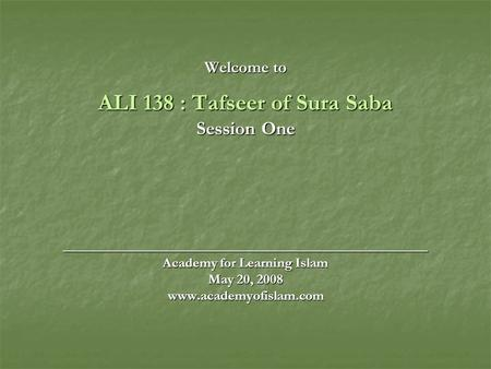 Welcome to ALI 138 : Tafseer of Sura Saba Session One ______________________________________ Academy for Learning Islam May 20, 2008 www.academyofislam.com.