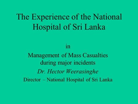 The Experience of the National Hospital of Sri Lanka in Management of Mass Casualties during major incidents Dr. Hector Weerasinghe Director – National.
