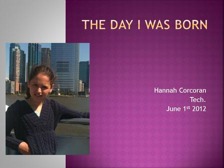Hannah Corcoran Tech. June 1 st 2012.  I love to hang out with friends and family!  I'm a competitive swimmer.  School is great!