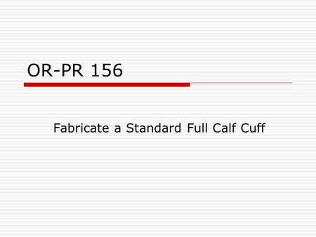 "OR-PR 156 Fabricate a Standard Full Calf Cuff.  Cut a strip of leather 2 1/2"" wide and the length of the largest calf circumference + 2 1/2"" Largest."