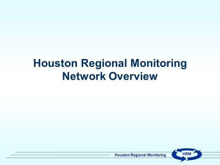 Houston Regional Monitoring HRM Houston Regional Monitoring Network Overview.