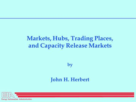 Energy Information Administration Markets, Hubs, Trading Places, and Capacity Release Markets by John H. Herbert.