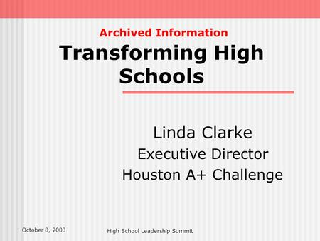 High School Leadership Summit Transforming High Schools Linda Clarke Executive Director Houston A+ Challenge October 8, 2003 Archived Information.