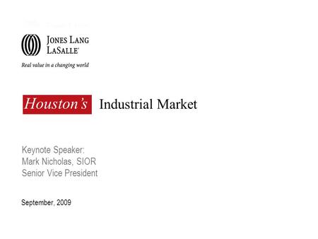 Industrial Market September, 2009 Houston's Keynote Speaker: Mark Nicholas, SIOR Senior Vice President.