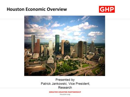 Presented by Patrick Jankowski, Vice President, Research Houston Economic Overview.