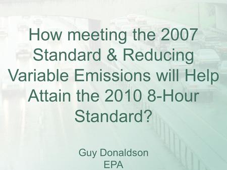 How meeting the 2007 Standard & Reducing Variable Emissions will Help Attain the 2010 8-Hour Standard? Guy Donaldson EPA.