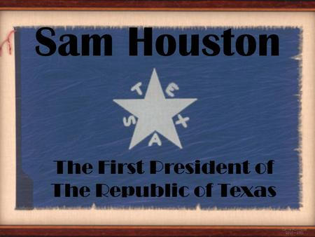The First President of The Republic of Texas Carrie Hunnicutt 2010 – 2011 Sam Houston.