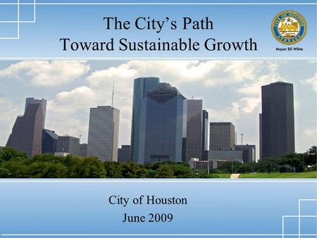 1 The City's Path Toward Sustainable Growth City of Houston June 2009.