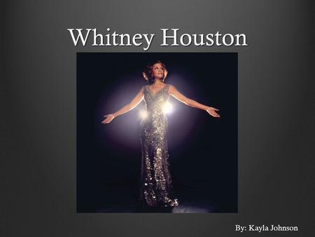 Whitney Houston By: Kayla Johnson. Pop Vocalist Life as a Child Born on Aug 9, 1963 in Newark, New Jersey Performed as a junior soloist in her gospel.