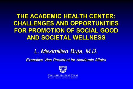 THE ACADEMIC HEALTH CENTER: CHALLENGES AND OPPORTUNITIES FOR PROMOTION OF SOCIAL GOOD AND SOCIETAL WELLNESS L. Maximilian Buja, M.D. Executive Vice President.