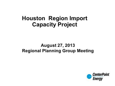 Houston Region Import Capacity Project August 27, 2013 Regional Planning Group Meeting.