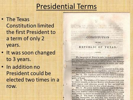 Presidential Terms The Texas Constitution limited the first President to a term of only 2 years. It was soon changed to 3 years. In addition no President.