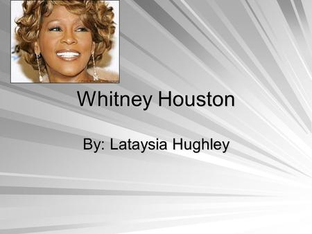 Whitney Houston By: Lataysia Hughley. Whitney's Personal Background Her mother was Cissy Houston and she was a successful backup singer for rhythm-and-blues.