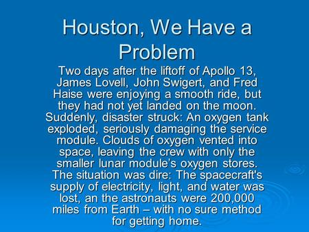 Houston, We Have a Problem Two days after the liftoff of Apollo 13, James Lovell, John Swigert, and Fred Haise were enjoying a smooth ride, but they had.