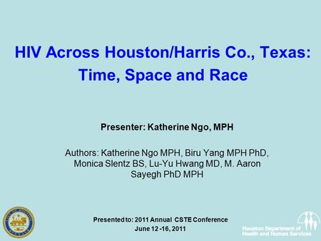 HIV Across Houston/Harris Co., Texas: Time, Space and Race Presenter: Katherine Ngo, MPH Authors: Katherine Ngo MPH, Biru Yang MPH PhD, Monica Slentz BS,