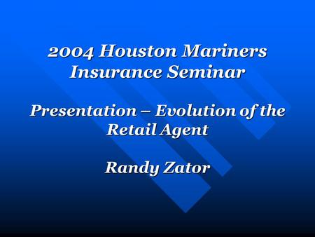 2004 Houston Mariners Insurance Seminar Presentation – Evolution of the Retail Agent Randy Zator.