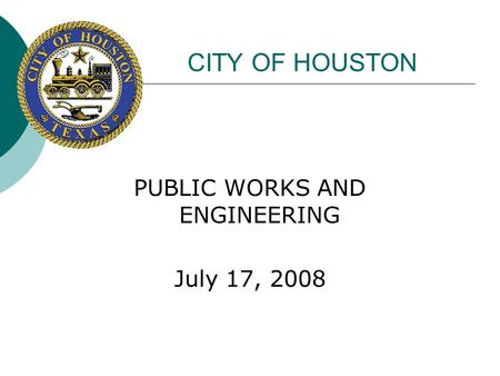 CITY OF HOUSTON PUBLIC WORKS AND ENGINEERING July 17, 2008.