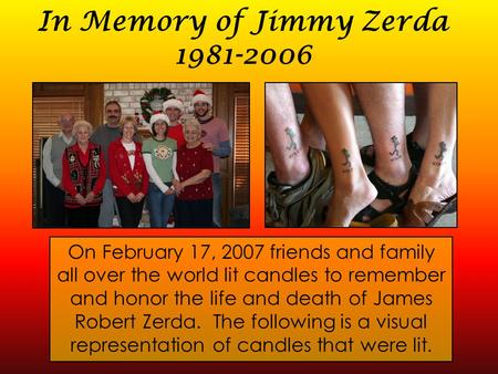 In Memory of Jimmy Zerda 1981-2006 On February 17, 2007 friends and family all over the world lit candles to remember and honor the life and death of James.
