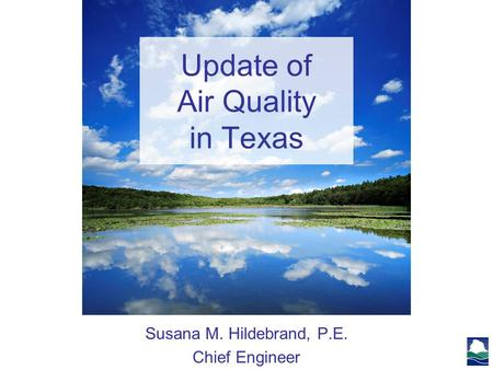 Update of Air Quality in Texas Susana M. Hildebrand, P.E. Chief Engineer.