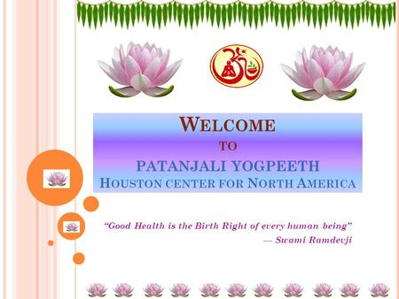 "W ELCOME TO PATANJALI YOGPEETH H OUSTON CENTER FOR N ORTH A MERICA ""Good Health is the Birth Right of every human being"" --- Swami Ramdevji."