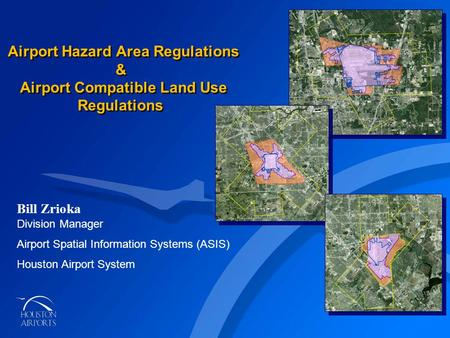 AIRPORT COMPATIBLE LAND USE ORDINANCE Airport Hazard Area Regulations & Airport Compatible Land Use Regulations Bill Zrioka Division Manager Airport Spatial.