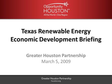 Texas Renewable Energy Economic Development Briefing Greater Houston Partnership March 5, 2009.