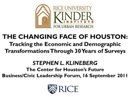 THE CHANGING FACE OF HOUSTON: Tracking the Economic and Demographic Transformations Through 30 Years of Surveys STEPHEN L. KLINEBERG The Center for Houston's.
