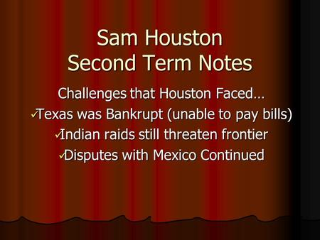 Sam Houston Second Term Notes Challenges that Houston Faced… Texas was Bankrupt (unable to pay bills) Texas was Bankrupt (unable to pay bills) Indian raids.