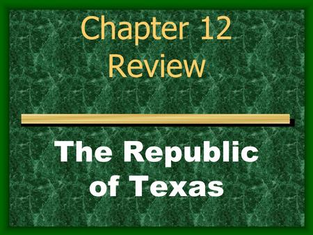 Chapter 12 Review The Republic of Texas.
