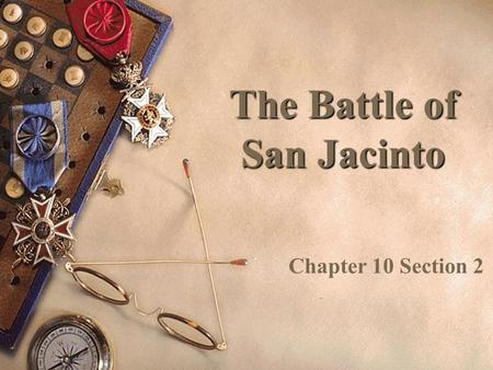 The Battle of San Jacinto Chapter 10 Section 2 The Texas Army  Sam Houston was the leader of the Texas Army – 800 soldiers  He led his east in a retreat.