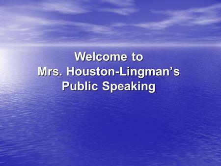 Welcome to Mrs. Houston-Lingman's Public Speaking.