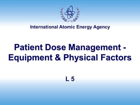 International Atomic Energy Agency Patient Dose Management - Equipment & Physical Factors L 5.