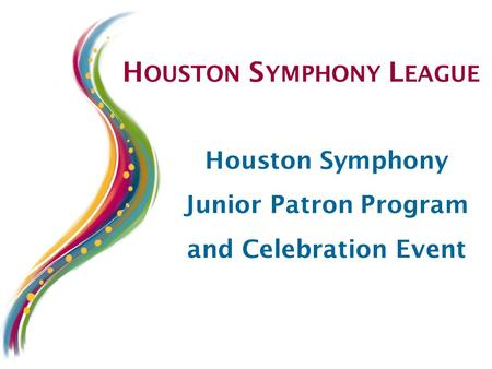 H OUSTON S YMPHONY L EAGUE Houston Symphony Junior Patron Program and Celebration Event.