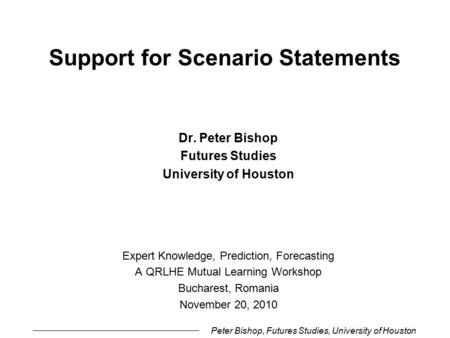 Peter Bishop, Futures Studies, University of Houston Support for Scenario Statements Dr. Peter Bishop Futures Studies University of Houston Expert Knowledge,